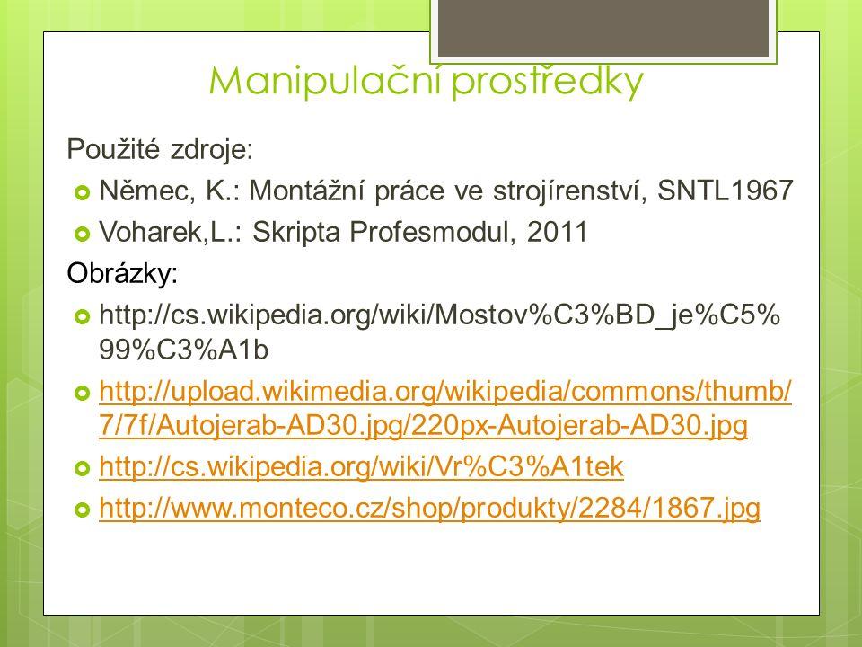 Použité zdroje:  Němec, K.: Montážní práce ve strojírenství, SNTL1967  Voharek,L.: Skripta Profesmodul, 2011 Obrázky:  http://cs.wikipedia.org/wiki/Mostov%C3%BD_je%C5% 99%C3%A1b  http://upload.wikimedia.org/wikipedia/commons/thumb/ 7/7f/Autojerab-AD30.jpg/220px-Autojerab-AD30.jpg http://upload.wikimedia.org/wikipedia/commons/thumb/ 7/7f/Autojerab-AD30.jpg/220px-Autojerab-AD30.jpg  http://cs.wikipedia.org/wiki/Vr%C3%A1tek http://cs.wikipedia.org/wiki/Vr%C3%A1tek  http://www.monteco.cz/shop/produkty/2284/1867.jpg http://www.monteco.cz/shop/produkty/2284/1867.jpg Manipulační prostředky