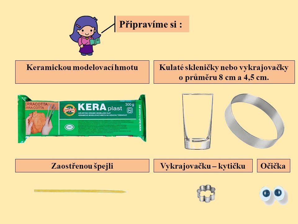 Připravíme si : Keramickou modelovací hmotuKulaté skleničky nebo vykrajovačky o průměru 8 cm a 4,5 cm. Zaostřenou špejliVykrajovačku – kytičkuOčička