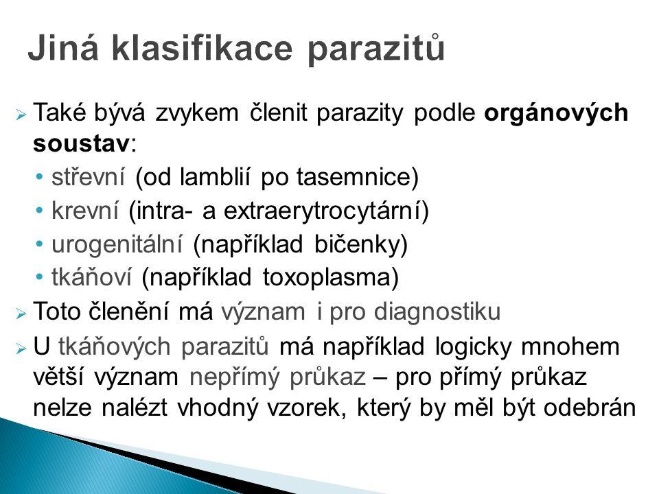  Také bývá zvykem členit parazity podle orgánových soustav: střevní (od lamblií po tasemnice) krevní (intra- a extraerytrocytární) urogenitální (například bičenky) tkáňoví (například toxoplasma)  Toto členění má význam i pro diagnostiku  U tkáňových parazitů má například logicky mnohem větší význam nepřímý průkaz – pro přímý průkaz nelze nalézt vhodný vzorek, který by měl být odebrán