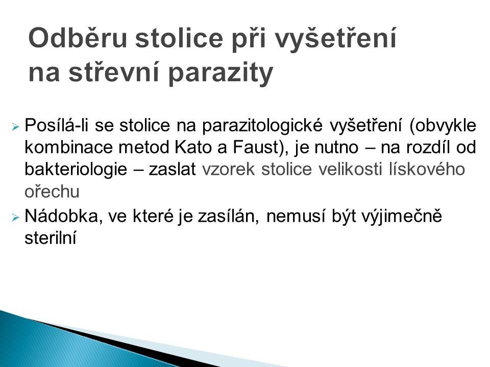  Posílá-li se stolice na parazitologické vyšetření (obvykle kombinace metod Kato a Faust), je nutno – na rozdíl od bakteriologie – zaslat vzorek stolice velikosti lískového ořechu  Nádobka, ve které je zasílán, nemusí být výjimečně sterilní
