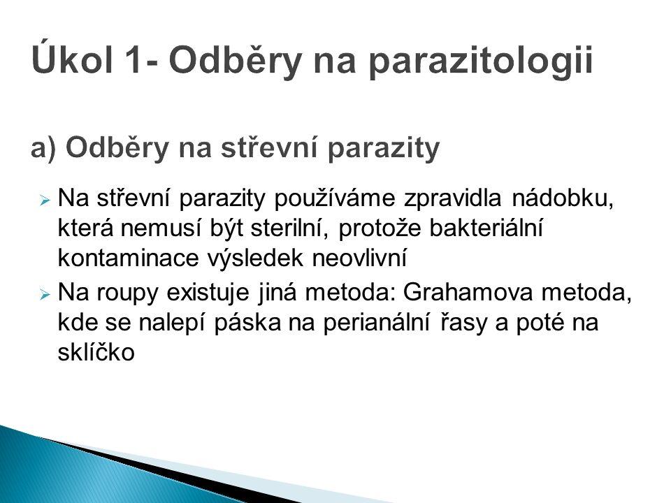 Na střevní parazity používáme zpravidla nádobku, která nemusí být sterilní, protože bakteriální kontaminace výsledek neovlivní  Na roupy existuje jiná metoda: Grahamova metoda, kde se nalepí páska na perianální řasy a poté na sklíčko Úkol 1- Odběry na parazitologii a) Odběry na střevní parazity