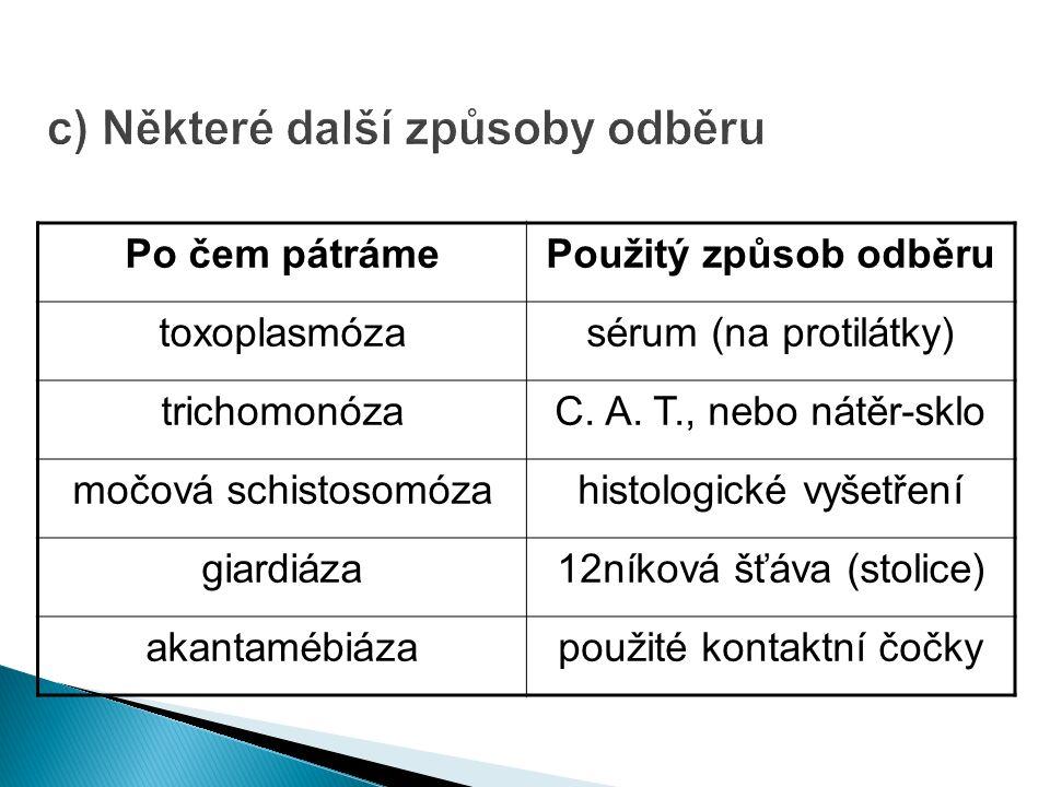 c) Některé další způsoby odběru Po čem pátrámePoužitý způsob odběru toxoplasmózasérum (na protilátky) trichomonózaC.