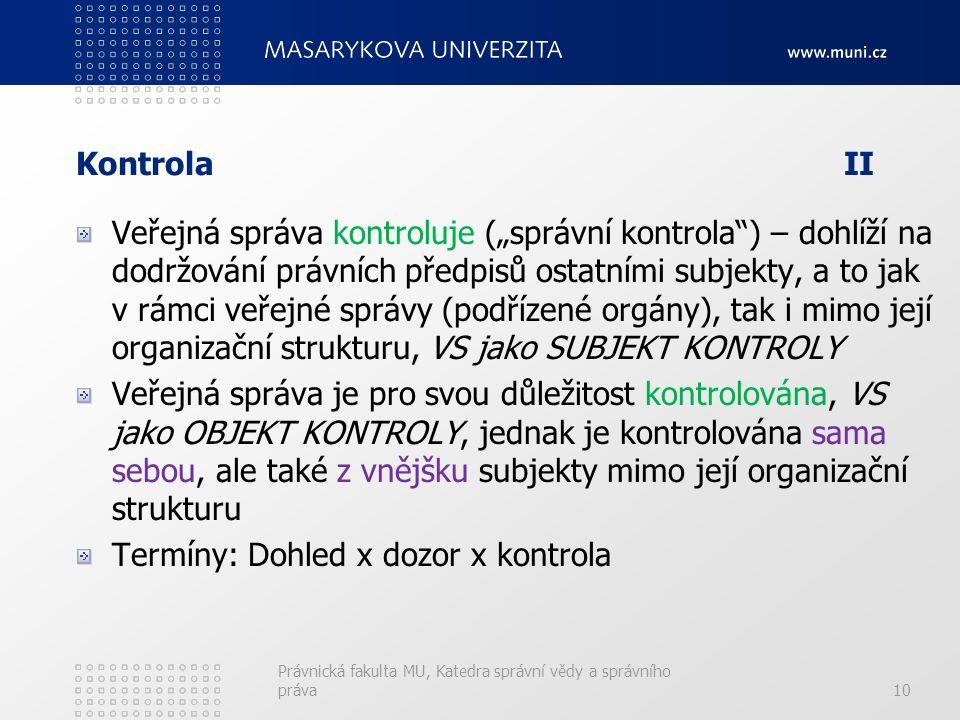 """KontrolaII Veřejná správa kontroluje (""""správní kontrola ) – dohlíží na dodržování právních předpisů ostatními subjekty, a to jak v rámci veřejné správy (podřízené orgány), tak i mimo její organizační strukturu, VS jako SUBJEKT KONTROLY Veřejná správa je pro svou důležitost kontrolována, VS jako OBJEKT KONTROLY, jednak je kontrolována sama sebou, ale také z vnějšku subjekty mimo její organizační strukturu Termíny: Dohled x dozor x kontrola Právnická fakulta MU, Katedra správní vědy a správního práva10"""