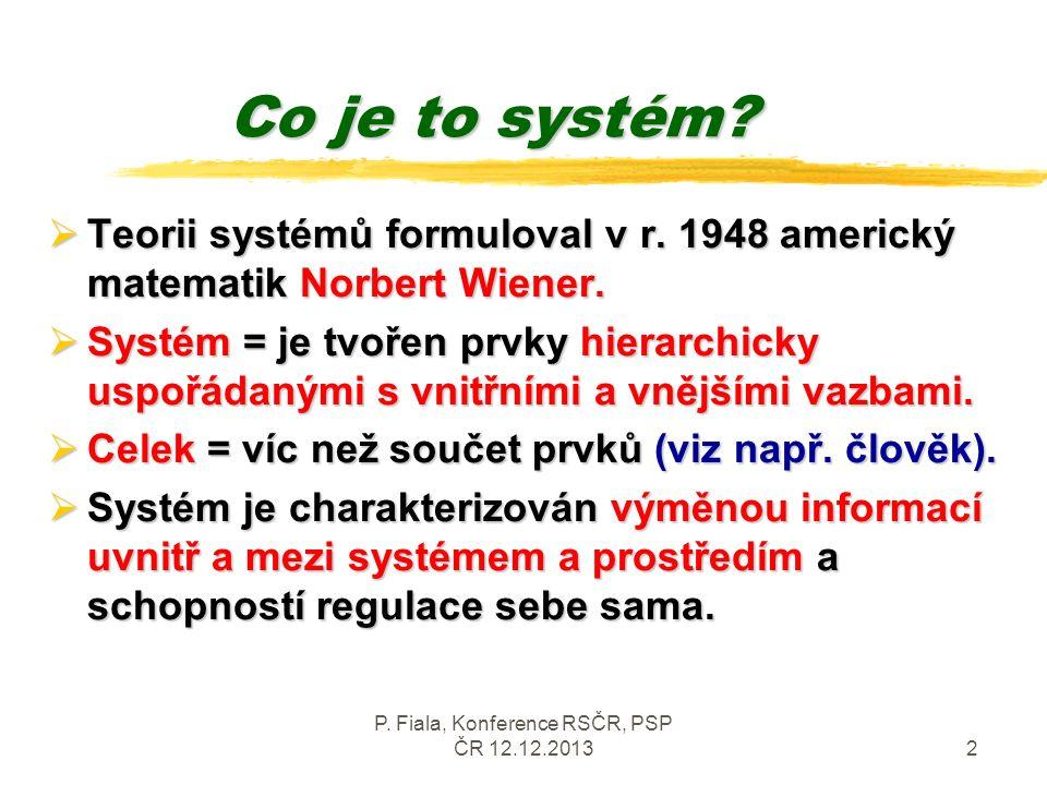 P. Fiala, Konference RSČR, PSP ČR 12.12.20132 Co je to systém?  Teorii systémů formuloval v r. 1948 americký matematik Norbert Wiener.  Systém = je