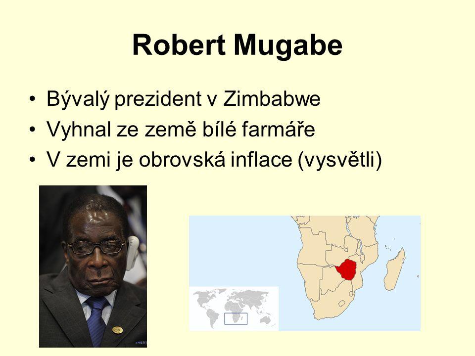 Robert Mugabe Bývalý prezident v Zimbabwe Vyhnal ze země bílé farmáře V zemi je obrovská inflace (vysvětli)