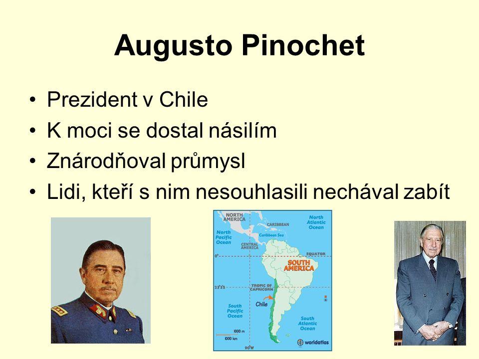 Augusto Pinochet Prezident v Chile K moci se dostal násilím Znárodňoval průmysl Lidi, kteří s nim nesouhlasili nechával zabít