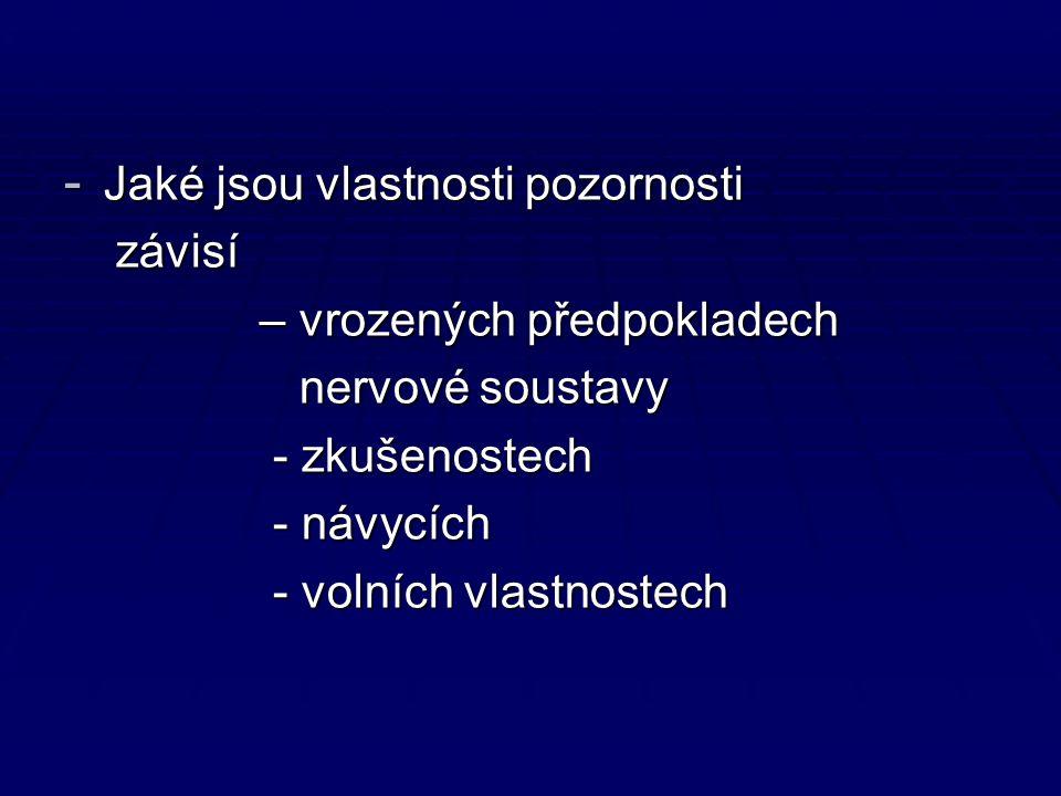 - Jaké jsou vlastnosti pozornosti závisí závisí – vrozených předpokladech – vrozených předpokladech nervové soustavy nervové soustavy - zkušenostech - zkušenostech - návycích - návycích - volních vlastnostech - volních vlastnostech