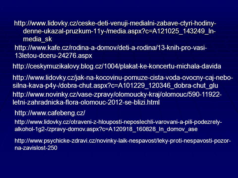 http://www.lidovky.cz/ceske-deti-venuji-medialni-zabave-ctyri-hodiny- denne-ukazal-pruzkum-11y-/media.aspx c=A121025_143249_ln- media_sk http://www.kafe.cz/rodina-a-domov/deti-a-rodina/13-knih-pro-vasi- 13letou-dceru-24276.aspx http://ceskymuzikalovy.blog.cz/1004/plakat-ke-koncertu-michala-davida http://www.novinky.cz/vase-zpravy/olomoucky-kraj/olomouc/590-11922- letni-zahradnicka-flora-olomouc-2012-se-blizi.html http://www.lidovky.cz/jak-na-kocovinu-pomuze-cista-voda-ovocny-caj-nebo- silna-kava-p4y-/dobra-chut.aspx c=A101229_120346_dobra-chut_glu http://www.cafebeng.cz/ http://www.lidovky.cz/otraveni-z-hlouposti-neposlechli-varovani-a-pili-podezrely- alkohol-1g2-/zpravy-domov.aspx c=A120918_160828_ln_domov_ase http://www.psychicke-zdravi.cz/novinky-laik-nespavost/leky-proti-nespavosti-pozor- na-zavislost-250