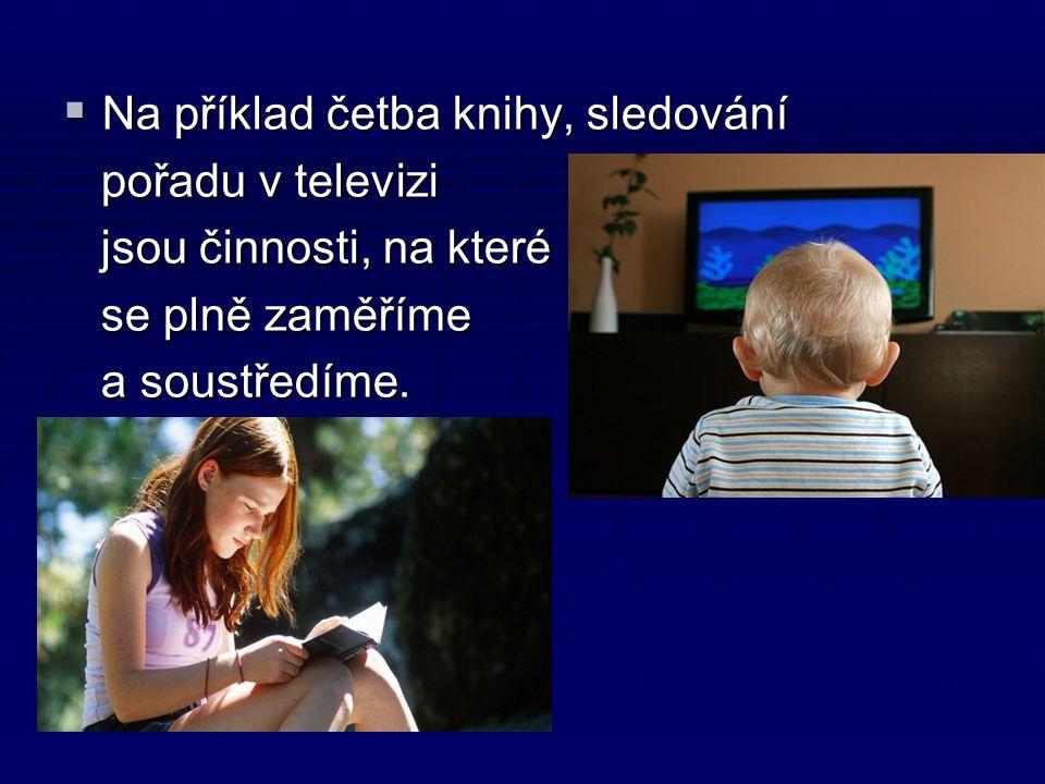  Na příklad četba knihy, sledování pořadu v televizi pořadu v televizi jsou činnosti, na které jsou činnosti, na které se plně zaměříme se plně zaměříme a soustředíme.