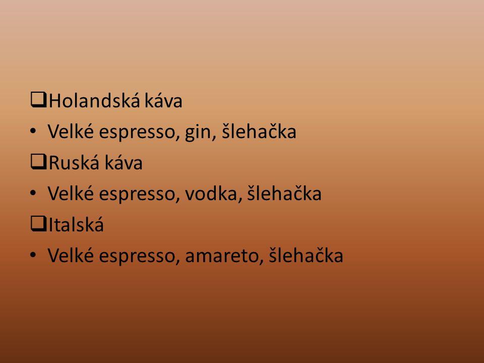  Holandská káva Velké espresso, gin, šlehačka  Ruská káva Velké espresso, vodka, šlehačka  Italská Velké espresso, amareto, šlehačka