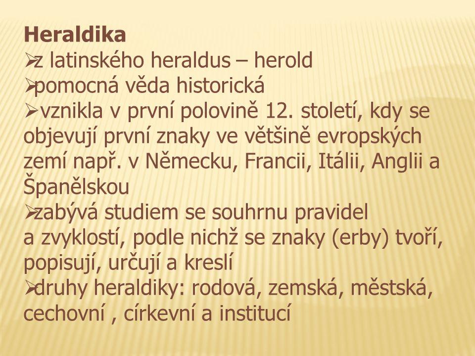 Heraldika  z latinského heraldus – herold  pomocná věda historická  vznikla v první polovině 12. století, kdy se objevují první znaky ve většině ev