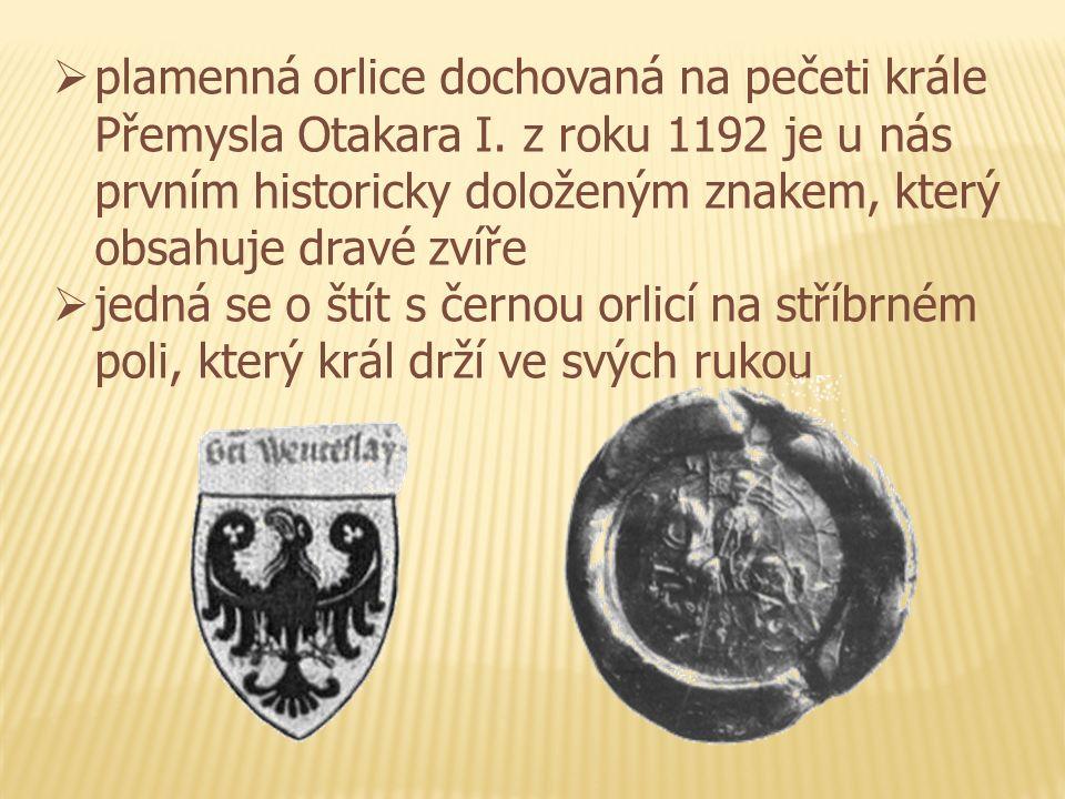  plamenná orlice dochovaná na pečeti krále Přemysla Otakara I. z roku 1192 je u nás prvním historicky doloženým znakem, který obsahuje dravé zvíře 