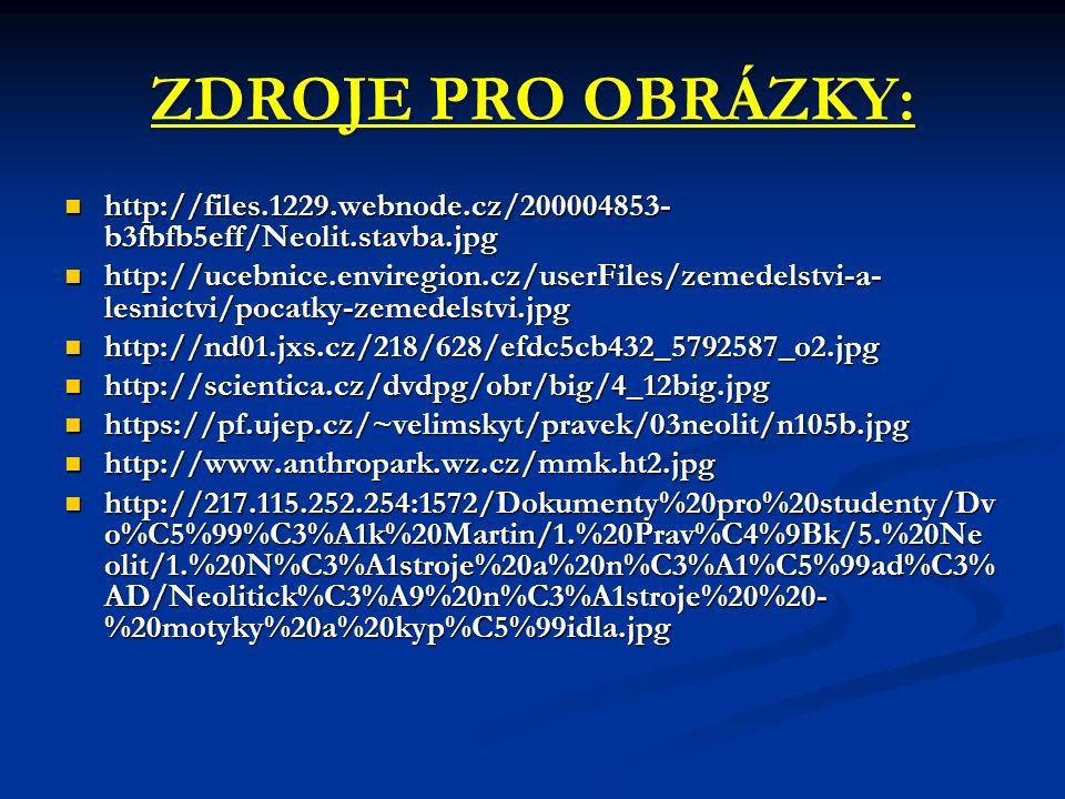 ZDROJE PRO OBRÁZKY: http://files.1229.webnode.cz/200004853- b3fbfb5eff/Neolit.stavba.jpg http://files.1229.webnode.cz/200004853- b3fbfb5eff/Neolit.stavba.jpg http://ucebnice.enviregion.cz/userFiles/zemedelstvi-a- lesnictvi/pocatky-zemedelstvi.jpg http://ucebnice.enviregion.cz/userFiles/zemedelstvi-a- lesnictvi/pocatky-zemedelstvi.jpg http://nd01.jxs.cz/218/628/efdc5cb432_5792587_o2.jpg http://nd01.jxs.cz/218/628/efdc5cb432_5792587_o2.jpg http://scientica.cz/dvdpg/obr/big/4_12big.jpg http://scientica.cz/dvdpg/obr/big/4_12big.jpg https://pf.ujep.cz/~velimskyt/pravek/03neolit/n105b.jpg https://pf.ujep.cz/~velimskyt/pravek/03neolit/n105b.jpg http://www.anthropark.wz.cz/mmk.ht2.jpg http://www.anthropark.wz.cz/mmk.ht2.jpg http://217.115.252.254:1572/Dokumenty%20pro%20studenty/Dv o%C5%99%C3%A1k%20Martin/1.%20Prav%C4%9Bk/5.%20Ne olit/1.%20N%C3%A1stroje%20a%20n%C3%A1%C5%99ad%C3% AD/Neolitick%C3%A9%20n%C3%A1stroje%20%20- %20motyky%20a%20kyp%C5%99idla.jpg http://217.115.252.254:1572/Dokumenty%20pro%20studenty/Dv o%C5%99%C3%A1k%20Martin/1.%20Prav%C4%9Bk/5.%20Ne olit/1.%20N%C3%A1stroje%20a%20n%C3%A1%C5%99ad%C3% AD/Neolitick%C3%A9%20n%C3%A1stroje%20%20- %20motyky%20a%20kyp%C5%99idla.jpg