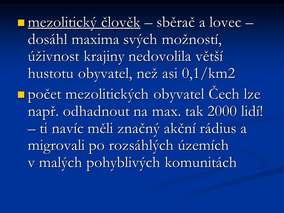 mezolitický člověk – sběrač a lovec – dosáhl maxima svých možností, úživnost krajiny nedovolila větší hustotu obyvatel, než asi 0,1/km2 mezolitický člověk – sběrač a lovec – dosáhl maxima svých možností, úživnost krajiny nedovolila větší hustotu obyvatel, než asi 0,1/km2 počet mezolitických obyvatel Čech lze např.