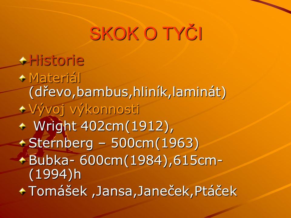 SKOK O TYČI Historie Materiál (dřevo,bambus,hliník,laminát) Vývoj výkonnosti Wright 402cm(1912), Wright 402cm(1912), Sternberg – 500cm(1963) Bubka- 600cm(1984),615cm- (1994)h Tomášek,Jansa,Janeček,Ptáček