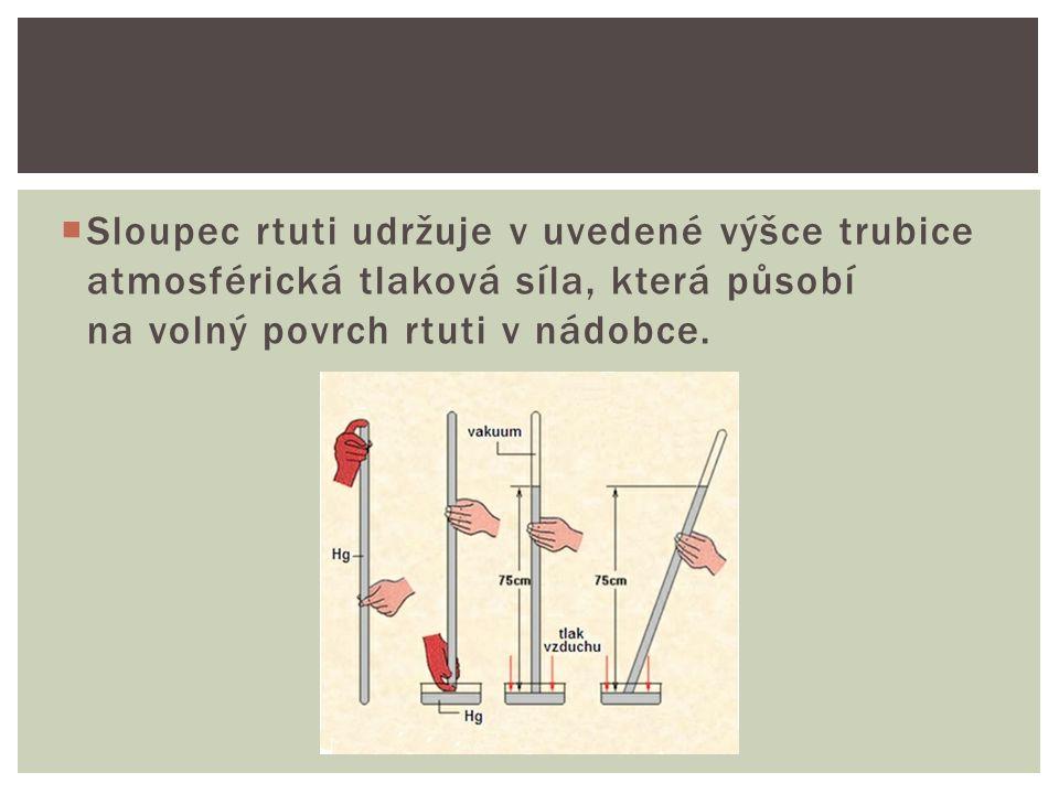  Sloupec rtuti udržuje v uvedené výšce trubice atmosférická tlaková síla, která působí na volný povrch rtuti v nádobce.