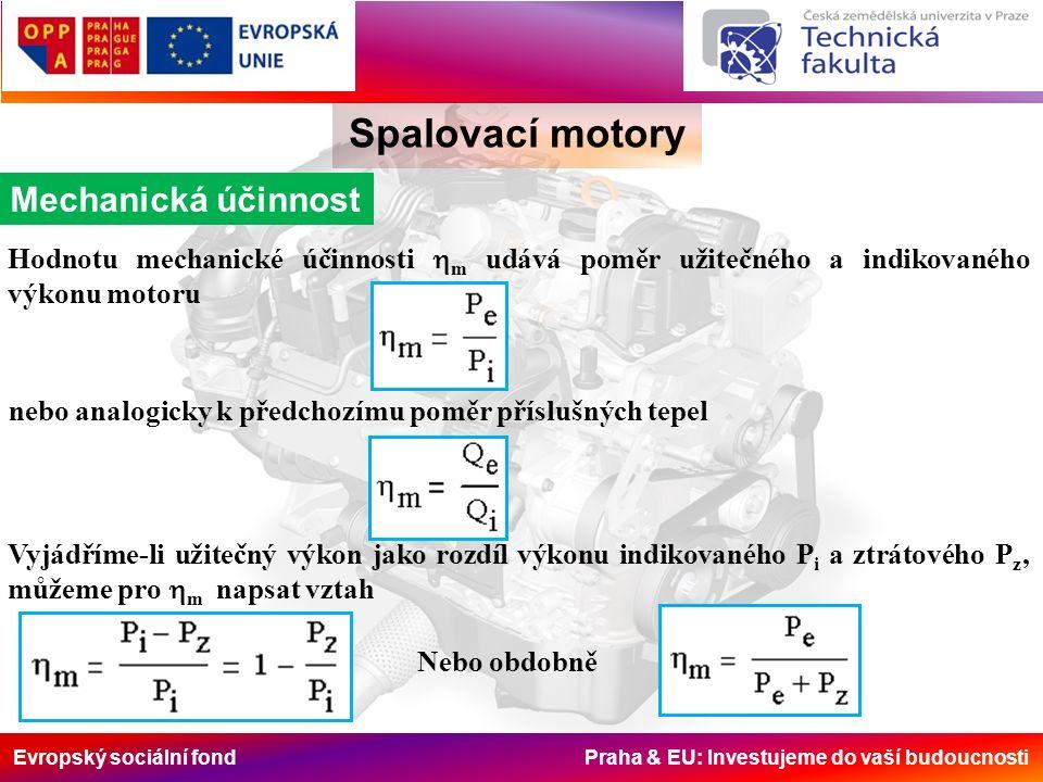 Evropský sociální fond Praha & EU: Investujeme do vaší budoucnosti Spalovací motory Mechanická účinnost Hodnotu mechanické účinnosti  m udává poměr užitečného a indikovaného výkonu motoru nebo analogicky k předchozímu poměr příslušných tepel Vyjádříme-li užitečný výkon jako rozdíl výkonu indikovaného P i a ztrátového P z ' můžeme pro  m napsat vztah Nebo obdobně