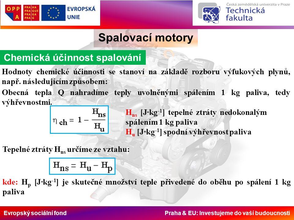 Evropský sociální fond Praha & EU: Investujeme do vaší budoucnosti Spalovací motory Objemová a plnící účinnost Jiný způsob stanovení  o je z rovnice tepelné rovnováhy na konci sání je-li součet množství pak se jednotlivá tepla dají vyjádřit: Jestliže nahradíme jednotlivé množství výrazy ze stavových rovnic a předpokládáme-li zjednodušeně, že c 1 = c 0 dostaneme Rozbor posledního vztahu naznačuje, že objemová účinnost roste s růstem tlaku při sání p 1 a klesá s rostoucím oteplením  T v sacím traktu, tak i s růstem součinitele zbytků spalin  zb a s růstem stupně komprese .