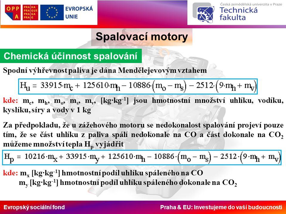 Evropský sociální fond Praha & EU: Investujeme do vaší budoucnosti Spalovací motory Chemická účinnost spalování Spodní výhřevnost paliva je dána Mendělejevovým vztahem kde: m c, m h, m o, m s, m v, [kg·kg -1 ] jsou hmotnostní množství uhlíku, vodíku, kyslíku, síry a vody v 1 kg Za předpokladu, že u zážehového motoru se nedokonalost spalování projeví pouze tím, že se část uhlíku z paliva spálí nedokonale na CO a část dokonale na CO 2 můžeme množství tepla H p vyjádřit kde: m x [kg·kg -1 ] hmotnostní podíl uhlíku spáleného na CO m y [kg·kg -1 ] hmotnostní podíl uhlíku spáleného dokonale na CO 2