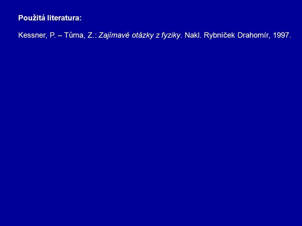 Použitá literatura: Kessner, P. – Tůma, Z.: Zajímavé otázky z fyziky. Nakl. Rybníček Drahomír, 1997.