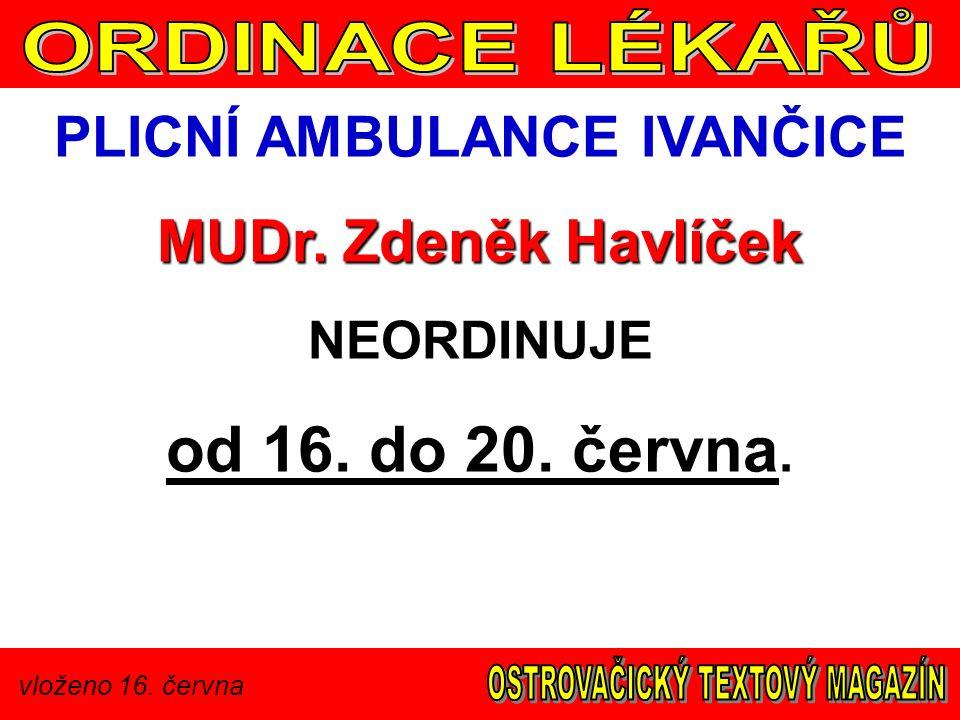 vloženo 16. června PLICNÍ AMBULANCE IVANČICE MUDr. Zdeněk Havlíček NEORDINUJE od 16. do 20. června.