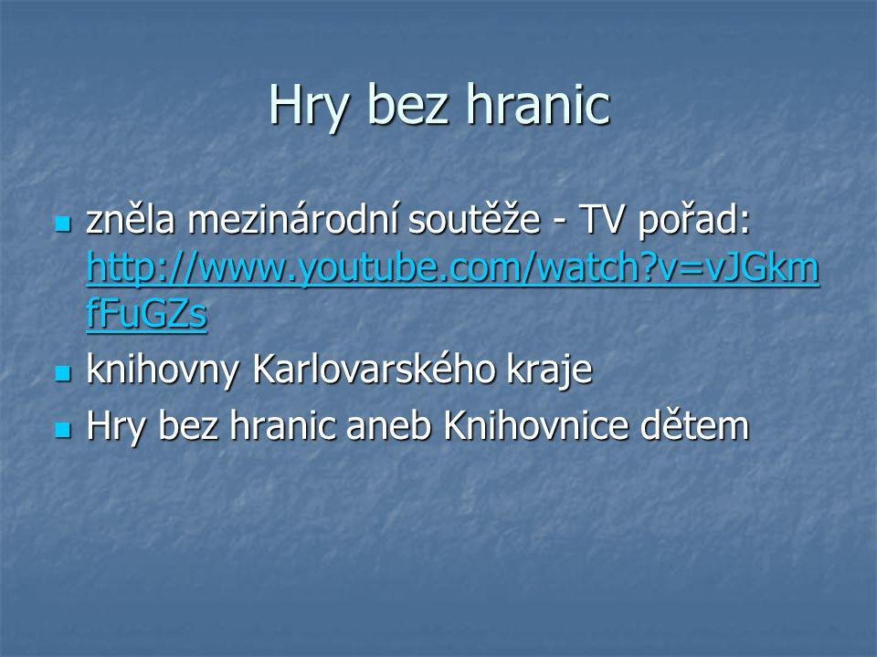 Hry bez hranic zněla mezinárodní soutěže - TV pořad: http://www.youtube.com/watch?v=vJGkm fFuGZs zněla mezinárodní soutěže - TV pořad: http://www.youtube.com/watch?v=vJGkm fFuGZs http://www.youtube.com/watch?v=vJGkm fFuGZs http://www.youtube.com/watch?v=vJGkm fFuGZs knihovny Karlovarského kraje knihovny Karlovarského kraje Hry bez hranic aneb Knihovnice dětem Hry bez hranic aneb Knihovnice dětem