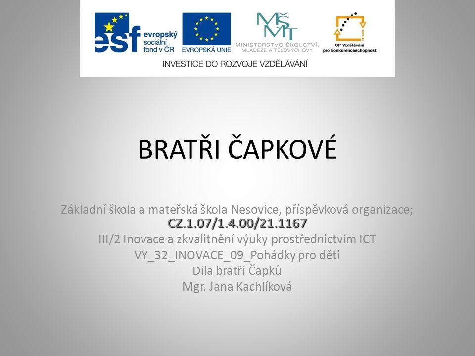 BRATŘI ČAPKOVÉ CZ.1.07/1.4.00/21.1167 Základní škola a mateřská škola Nesovice, příspěvková organizace; CZ.1.07/1.4.00/21.1167 III/2 Inovace a zkvalitnění výuky prostřednictvím ICT VY_32_INOVACE_09_Pohádky pro děti Díla bratří Čapků Mgr.