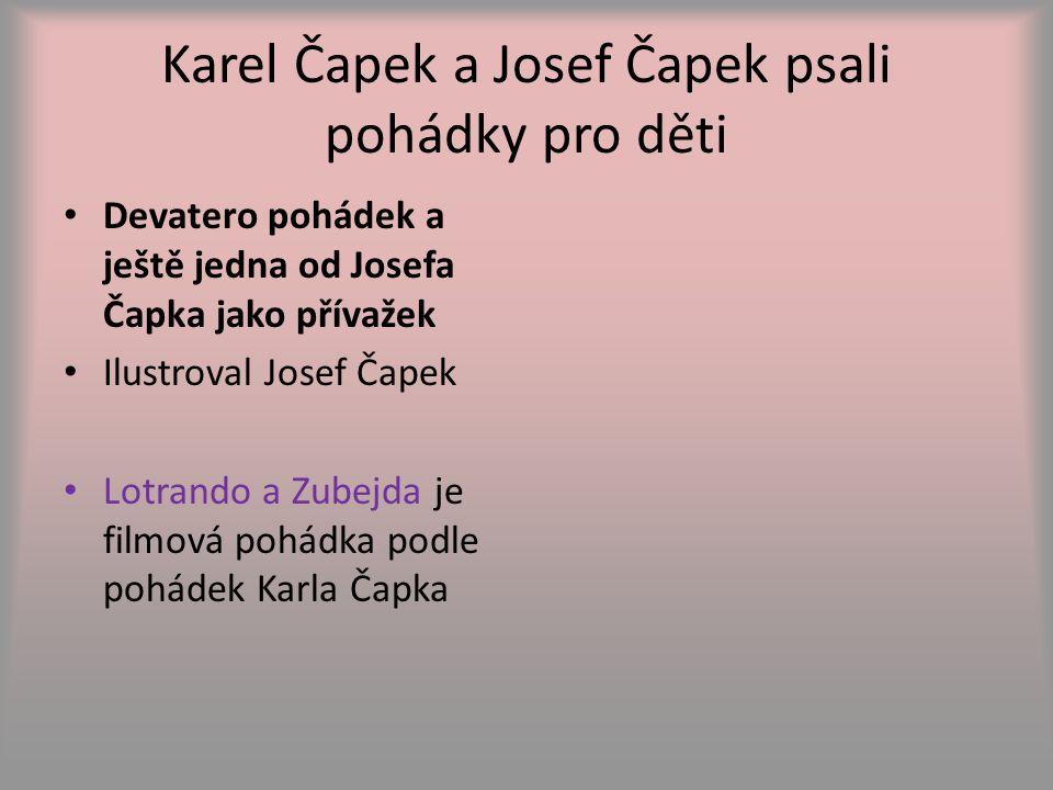 Karel Čapek a Josef Čapek psali pohádky pro děti Devatero pohádek a ještě jedna od Josefa Čapka jako přívažek Ilustroval Josef Čapek Lotrando a Zubejda je filmová pohádka podle pohádek Karla Čapka