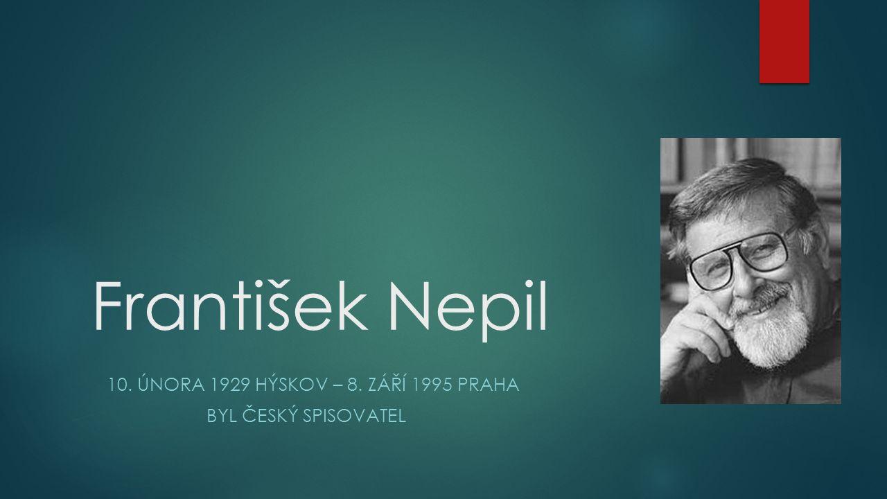 František Nepil 10. ÚNORA 1929 HÝSKOV – 8. ZÁŘÍ 1995 PRAHA BYL ČESKÝ SPISOVATEL