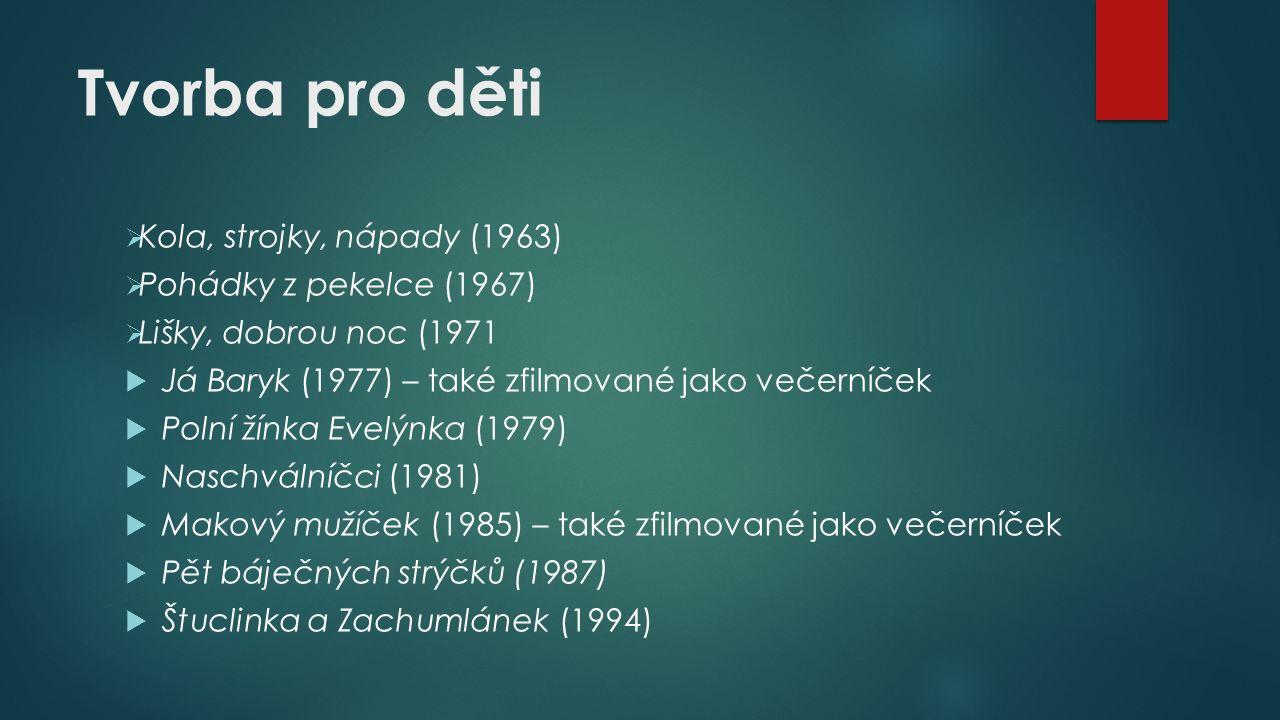 Tvorba pro děti  Kola, strojky, nápady (1963)  Pohádky z pekelce (1967)  Lišky, dobrou noc (1971  Já Baryk (1977) – také zfilmované jako večerníček  Polní žínka Evelýnka (1979)  Naschválníčci (1981)  Makový mužíček (1985) – také zfilmované jako večerníček  Pět báječných strýčků (1987)  Štuclinka a Zachumlánek (1994)