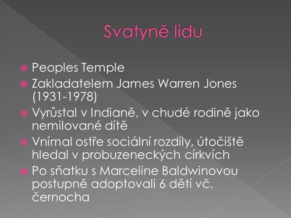  Peoples Temple  Zakladatelem James Warren Jones (1931-1978)  Vyrůstal v Indianě, v chudé rodině jako nemilované dítě  Vnímal ostře sociální rozdíly, útočiště hledal v probuzeneckých církvích  Po sňatku s Marceline Baldwinovou postupně adoptovali 6 dětí vč.