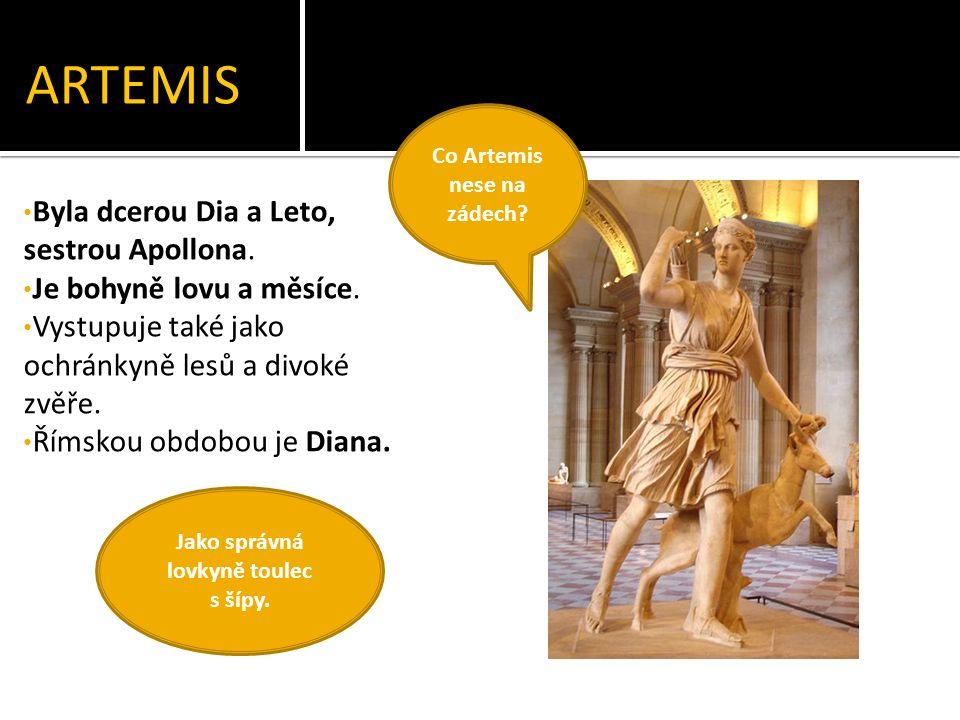 ARTEMIS Byla dcerou Dia a Leto, sestrou Apollona. Je bohyně lovu a měsíce.