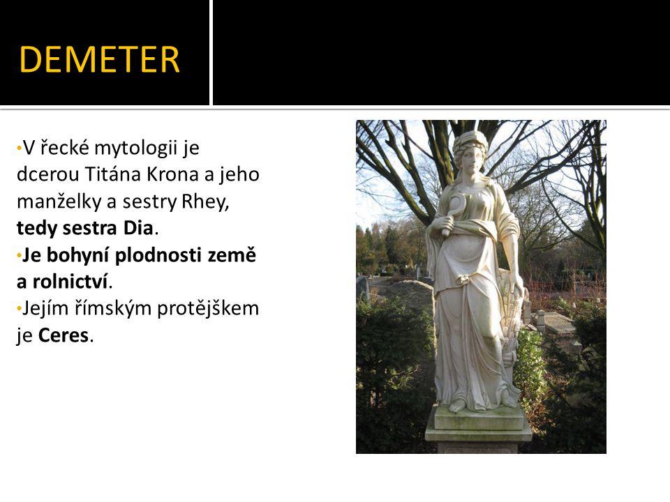 DEMETER V řecké mytologii je dcerou Titána Krona a jeho manželky a sestry Rhey, tedy sestra Dia.