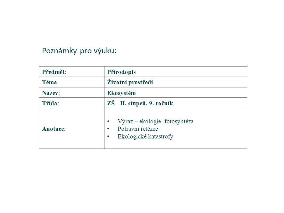 Poznámky pro výuku: Předmět:Přírodopis Téma:Životní prostředí Název:Ekosystém Třída:ZŠ - II. stupeň, 9. ročník Anotace: Výraz – ekologie, fotosyntéza