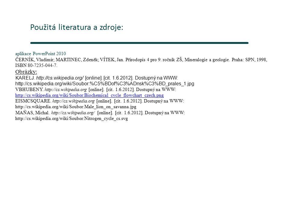 Použitá literatura a zdroje: aplikace PowerPoint 2010 ČERNÍK, Vladimír; MARTINEC, Zdeněk; VÍTEK, Jan. Přírodopis 4 pro 9. ročník ZŠ, Mineralogie a geo