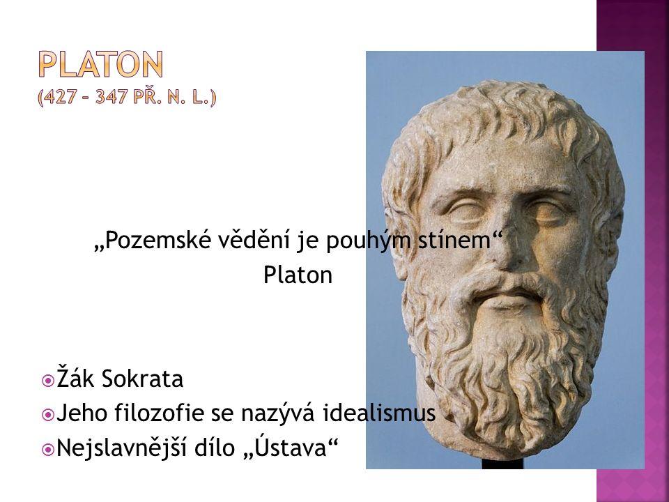 """""""Pozemské vědění je pouhým stínem Platon  Žák Sokrata  Jeho filozofie se nazývá idealismus  Nejslavnější dílo """"Ústava"""