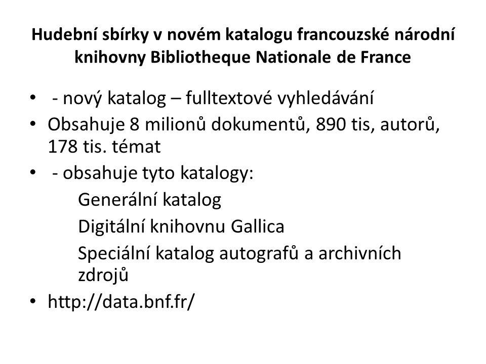 Hudební sbírky v novém katalogu francouzské národní knihovny Bibliotheque Nationale de France - nový katalog – fulltextové vyhledávání Obsahuje 8 milionů dokumentů, 890 tis, autorů, 178 tis.