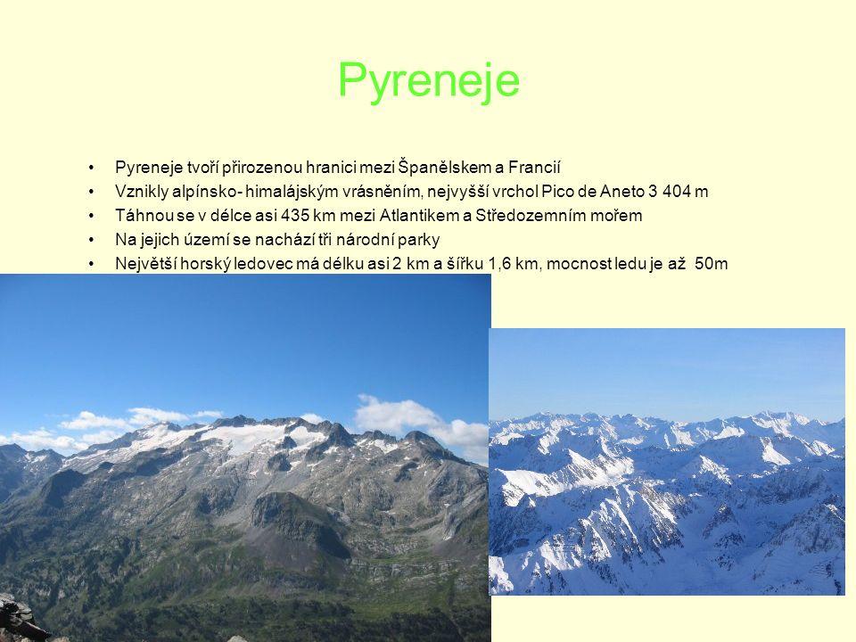 Pyreneje Pyreneje tvoří přirozenou hranici mezi Španělskem a Francií Vznikly alpínsko- himalájským vrásněním, nejvyšší vrchol Pico de Aneto 3 404 m Táhnou se v délce asi 435 km mezi Atlantikem a Středozemním mořem Na jejich území se nachází tři národní parky Největší horský ledovec má délku asi 2 km a šířku 1,6 km, mocnost ledu je až 50m