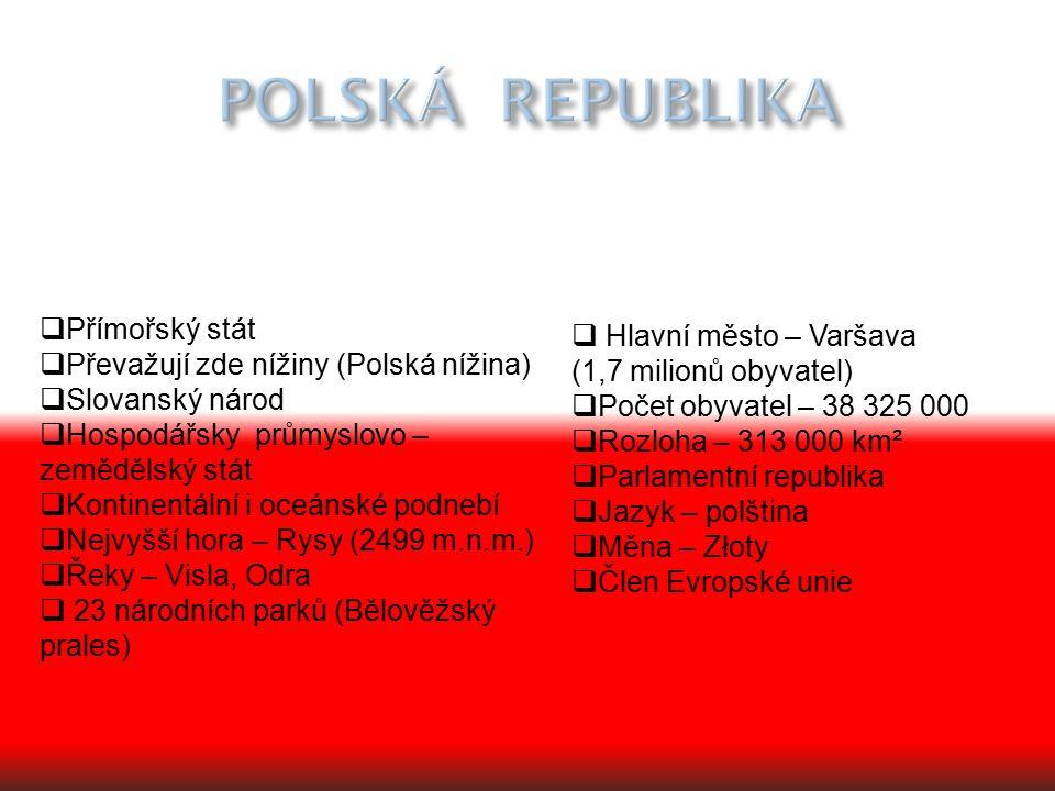  Přímořský stát  Převažují zde nížiny (Polská nížina)  Slovanský národ  Hospodářsky průmyslovo – zemědělský stát  Kontinentální i oceánské podnebí  Nejvyšší hora – Rysy (2499 m.n.m.)  Řeky – Visla, Odra  23 národních parků (Bělověžský prales)  Hlavní město – Varšava (1,7 milionů obyvatel)  Počet obyvatel – 38 325 000  Rozloha – 313 000 km²  Parlamentní republika  Jazyk – polština  Měna – Złoty  Člen Evropské unie
