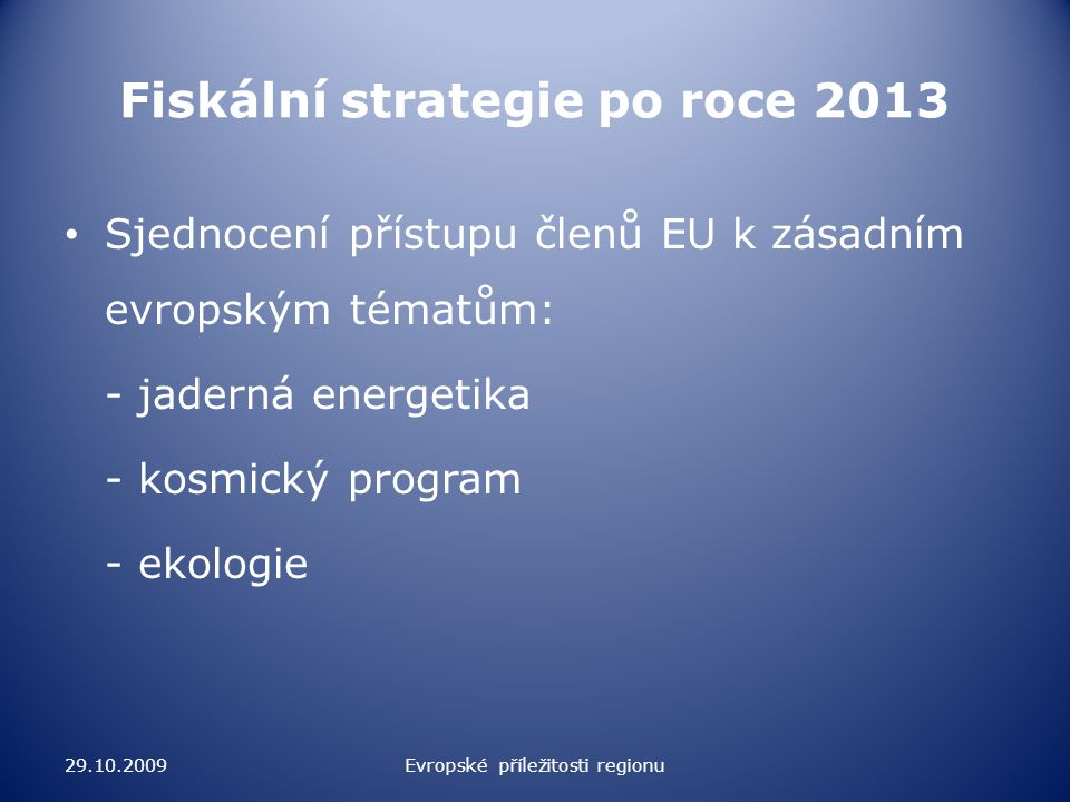 Fiskální strategie po roce 2013 Sjednocení přístupu členů EU k zásadním evropským tématům: - jaderná energetika - kosmický program - ekologie 29.10.2009Evropské příležitosti regionu
