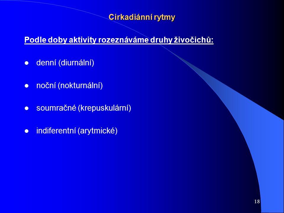 18 Cirkadiánní rytmy Podle doby aktivity rozeznáváme druhy živočichů: denní (diurnální) noční (nokturnální) soumračné (krepuskulární) indiferentní (ar