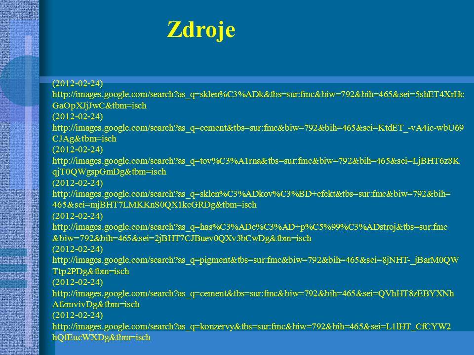Zdroje (2012-02-24) http://images.google.com/search as_q=sklen%C3%ADk&tbs=sur:fmc&biw=792&bih=465&sei=5shET4XrHc GaOpXJjJwC&tbm=isch (2012-02-24) http://images.google.com/search as_q=cement&tbs=sur:fmc&biw=792&bih=465&sei=KtdET_-vA4ic-wbU69 CJAg&tbm=isch (2012-02-24) http://images.google.com/search as_q=tov%C3%A1rna&tbs=sur:fmc&biw=792&bih=465&sei=LjBHT6z8K qjT0QWgspGmDg&tbm=isch (2012-02-24) http://images.google.com/search as_q=sklen%C3%ADkov%C3%BD+efekt&tbs=sur:fmc&biw=792&bih= 465&sei=mjBHT7LMKKnS0QX1kcGRDg&tbm=isch (2012-02-24) http://images.google.com/search as_q=has%C3%ADc%C3%AD+p%C5%99%C3%ADstroj&tbs=sur:fmc &biw=792&bih=465&sei=2jBHT7CJBuev0QXv3bCwDg&tbm=isch (2012-02-24) http://images.google.com/search as_q=pigment&tbs=sur:fmc&biw=792&bih=465&sei=8jNHT-_jBarM0QW Ttp2PDg&tbm=isch (2012-02-24) http://images.google.com/search as_q=cement&tbs=sur:fmc&biw=792&bih=465&sei=QVhHT8zEBYXNh AfzmvivDg&tbm=isch (2012-02-24) http://images.google.com/search as_q=konzervy&tbs=sur:fmc&biw=792&bih=465&sei=L1lHT_CfCYW2 hQfEucWXDg&tbm=isch