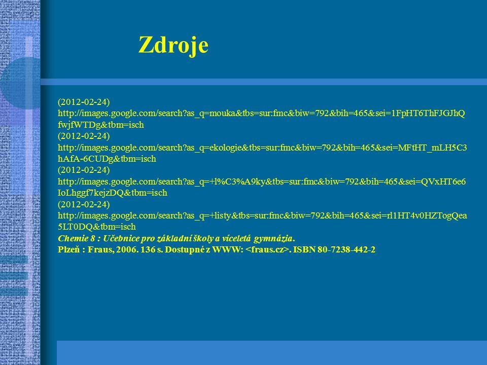 (2012-02-24) http://images.google.com/search as_q=mouka&tbs=sur:fmc&biw=792&bih=465&sei=1FpHT6ThFJGJhQ fwjfWTDg&tbm=isch (2012-02-24) http://images.google.com/search as_q=ekologie&tbs=sur:fmc&biw=792&bih=465&sei=MFtHT_mLH5C3 hAfA-6CUDg&tbm=isch (2012-02-24) http://images.google.com/search as_q=+l%C3%A9ky&tbs=sur:fmc&biw=792&bih=465&sei=QVxHT6e6 IoLhggf7kejzDQ&tbm=isch (2012-02-24) http://images.google.com/search as_q=+listy&tbs=sur:fmc&biw=792&bih=465&sei=rl1HT4v0HZTogQea 5LT0DQ&tbm=isch Chemie 8 : Učebnice pro základní školy a víceletá gymnázia.