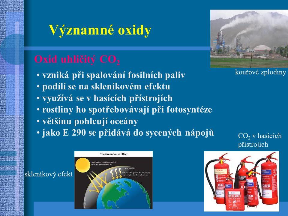 Významné oxidy Oxid uhličitý CO 2 vzniká při spalování fosilních paliv podílí se na skleníkovém efektu využívá se v hasících přístrojích rostliny ho spotřebovávají při fotosyntéze většinu pohlcují oceány jako E 290 se přidává do sycených nápojů kouřové zplodiny skleníkový efekt CO 2 v hasících přístrojích