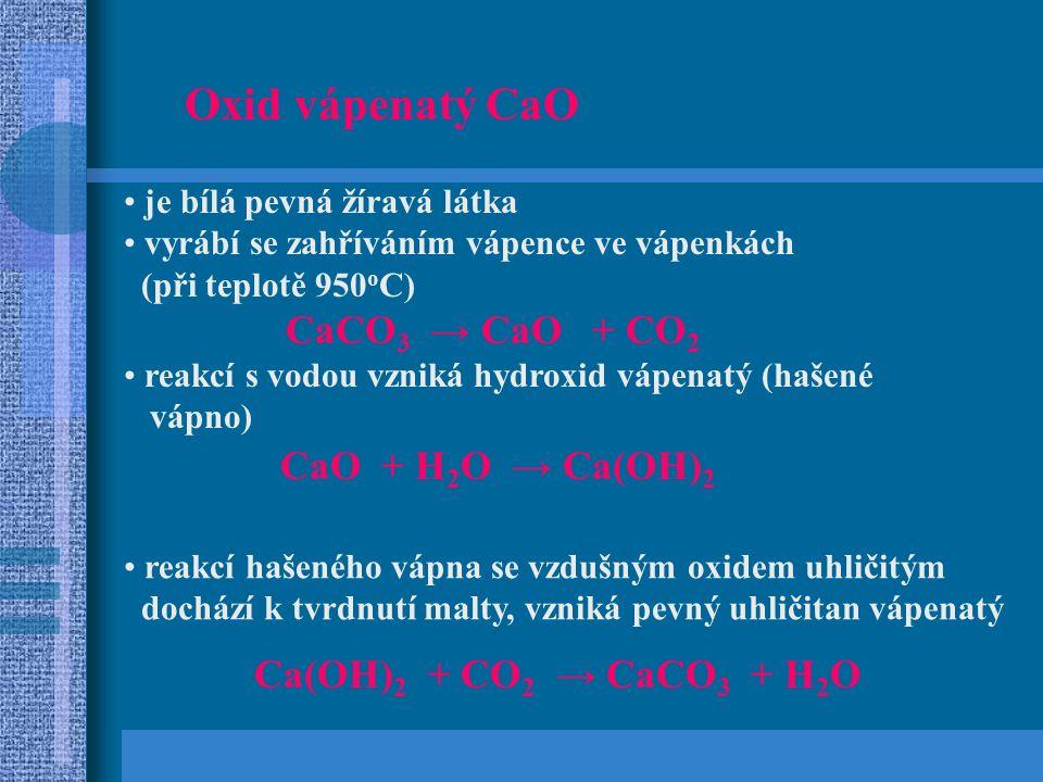 Oxid vápenatý CaO je bílá pevná žíravá látka vyrábí se zahříváním vápence ve vápenkách (při teplotě 950 o C) CaCO 3 → CaO + CO 2 reakcí s vodou vzniká hydroxid vápenatý (hašené vápno) CaO + H 2 O → Ca(OH) 2 reakcí hašeného vápna se vzdušným oxidem uhličitým dochází k tvrdnutí malty, vzniká pevný uhličitan vápenatý Ca(OH) 2 + CO 2 → CaCO 3 + H 2 O