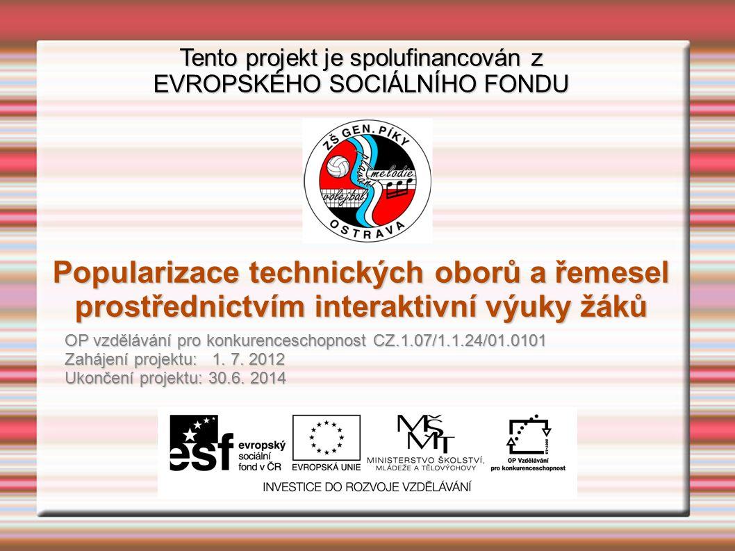 Tento projekt je spolufinancován z EVROPSKÉHO SOCIÁLNÍHO FONDU Popularizace technických oborů a řemesel prostřednictvím interaktivní výuky žáků OP vzdělávání pro konkurenceschopnost CZ.1.07/1.1.24/01.0101 Zahájení projektu: 1.
