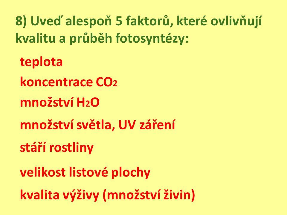 8) Uveď alespoň 5 faktorů, které ovlivňují kvalitu a průběh fotosyntézy: koncentrace CO 2 množství H 2 O množství světla, UV záření stáří rostliny velikost listové plochy kvalita výživy (množství živin) teplota