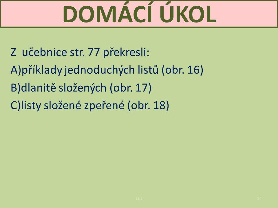 List14 DOMÁCÍ ÚKOL Z učebnice str.77 překresli: A)příklady jednoduchých listů (obr.