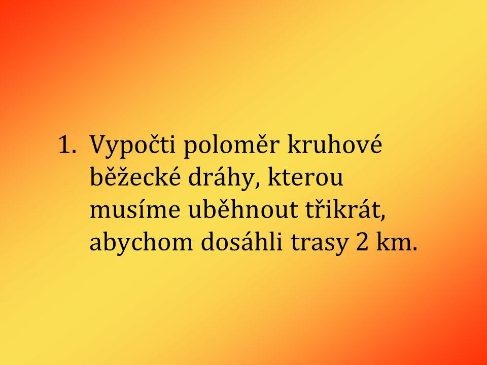 1.Vypočti poloměr kruhové běžecké dráhy, kterou musíme uběhnout třikrát, abychom dosáhli trasy 2 km.