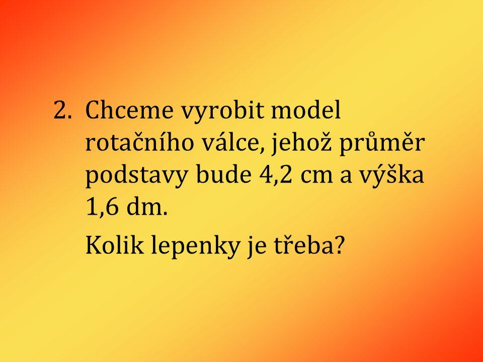 2.Chceme vyrobit model rotačního válce, jehož průměr podstavy bude 4,2 cm a výška 1,6 dm.